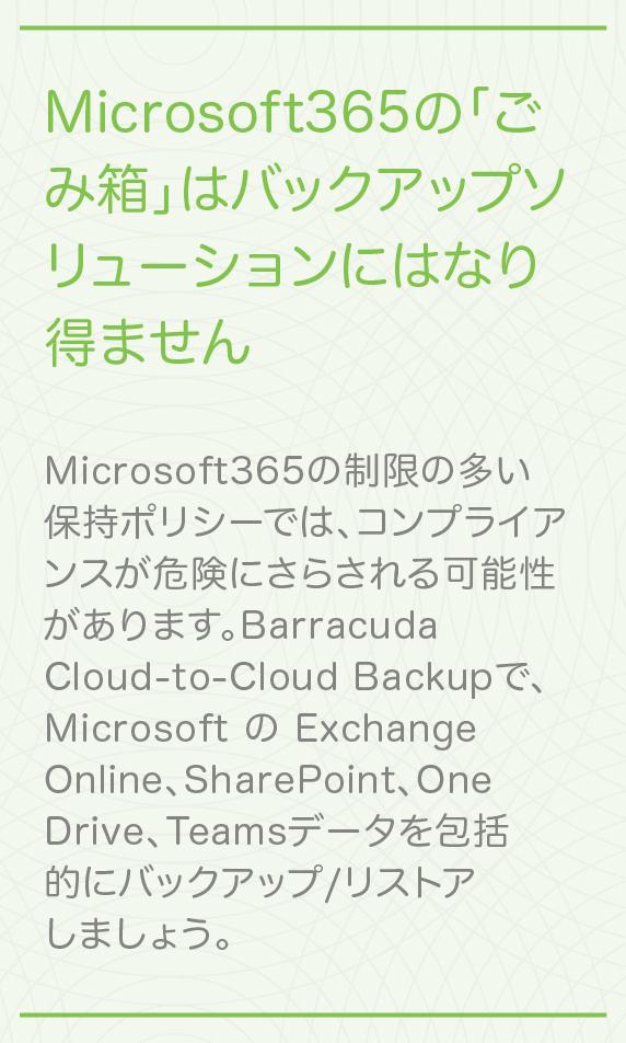 Microsoft 365のごみ箱はバックアップではありません 制限の多い保持ポリシーによってコンプライアンスが危険にさらされないようにしましょう。Barracuda Cloud-to-Cloud Backupで、Microsoft のExchange Online、SharePoint、OneDrive、Teamsデータを包括的にバックアップ/リストアしましょう